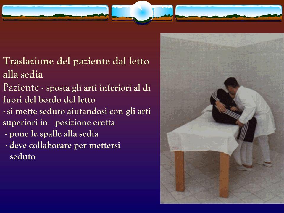 Traslazione del paziente dal letto alla sedia Paziente - sposta gli arti inferiori al di fuori del bordo del letto - si mette seduto aiutandosi con gl