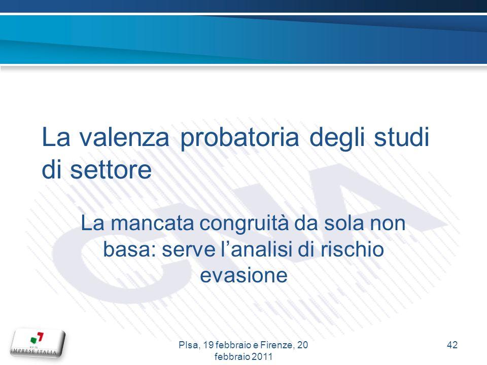 La valenza probatoria degli studi di settore La mancata congruità da sola non basa: serve lanalisi di rischio evasione 42PIsa, 19 febbraio e Firenze, 20 febbraio 2011