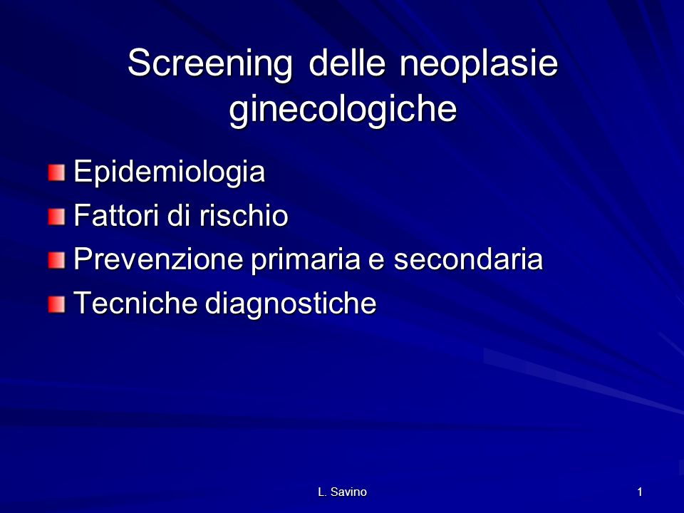 L. Savino 1 Screening delle neoplasie ginecologiche Epidemiologia Fattori di rischio Prevenzione primaria e secondaria Tecniche diagnostiche