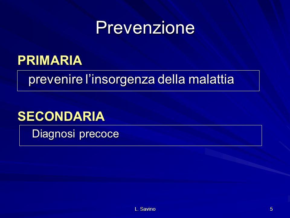 L. Savino 5 Prevenzione PRIMARIA prevenire linsorgenza della malattia SECONDARIA Diagnosi precoce
