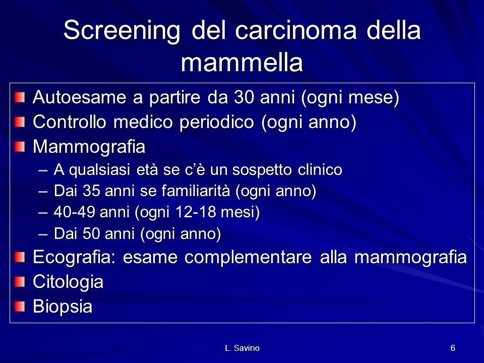 L. Savino 6 Screening del carcinoma della mammella Autoesame a partire da 30 anni (ogni mese) Controllo medico periodico (ogni anno) Mammografia –A qu