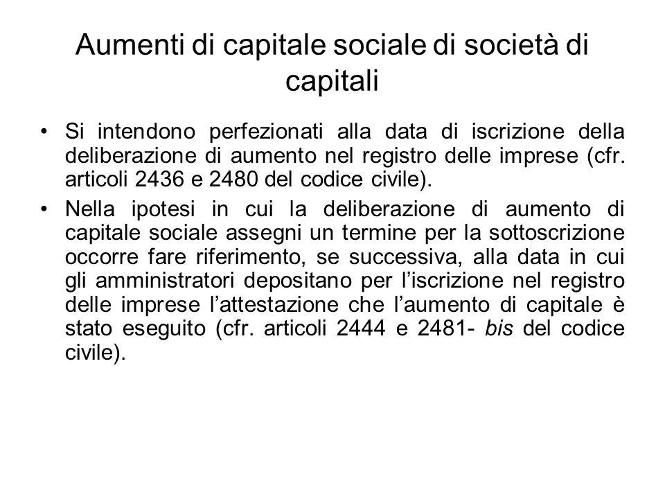 Aumenti di capitale sociale di società di capitali Si intendono perfezionati alla data di iscrizione della deliberazione di aumento nel registro delle imprese (cfr.