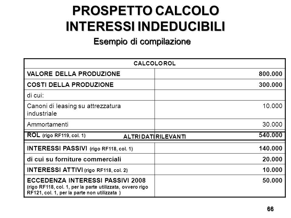 66 PROSPETTO CALCOLO INTERESSI INDEDUCIBILI Esempio di compilazione CALCOLO ROL VALORE DELLA PRODUZIONE800.000 COSTI DELLA PRODUZIONE300.000 di cui: Canoni di leasing su attrezzatura industriale 10.000 Ammortamenti30.000 ROL (rigo RF119, col.