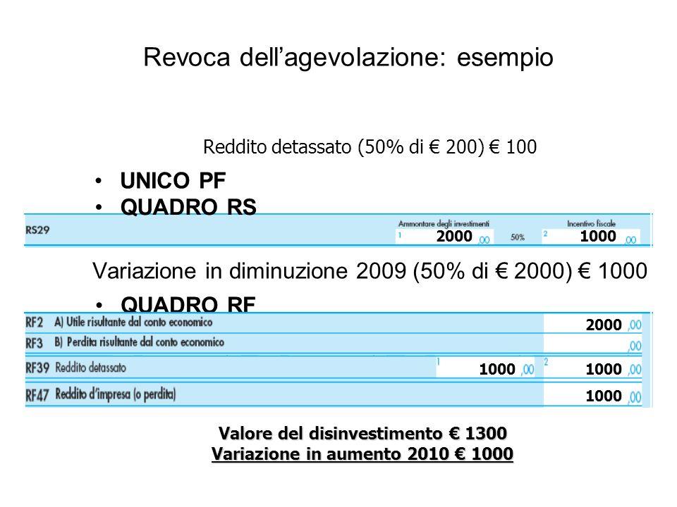 Revoca dellagevolazione: esempio Variazione in diminuzione 2009 (50% di 2000) 1000 Valore del disinvestimento 1300 Variazione in aumento 2010 1000 UNICO PF Reddito detassato (50% di 200) 100 20001000 QUADRO RS QUADRO RF 1000 2000 1000