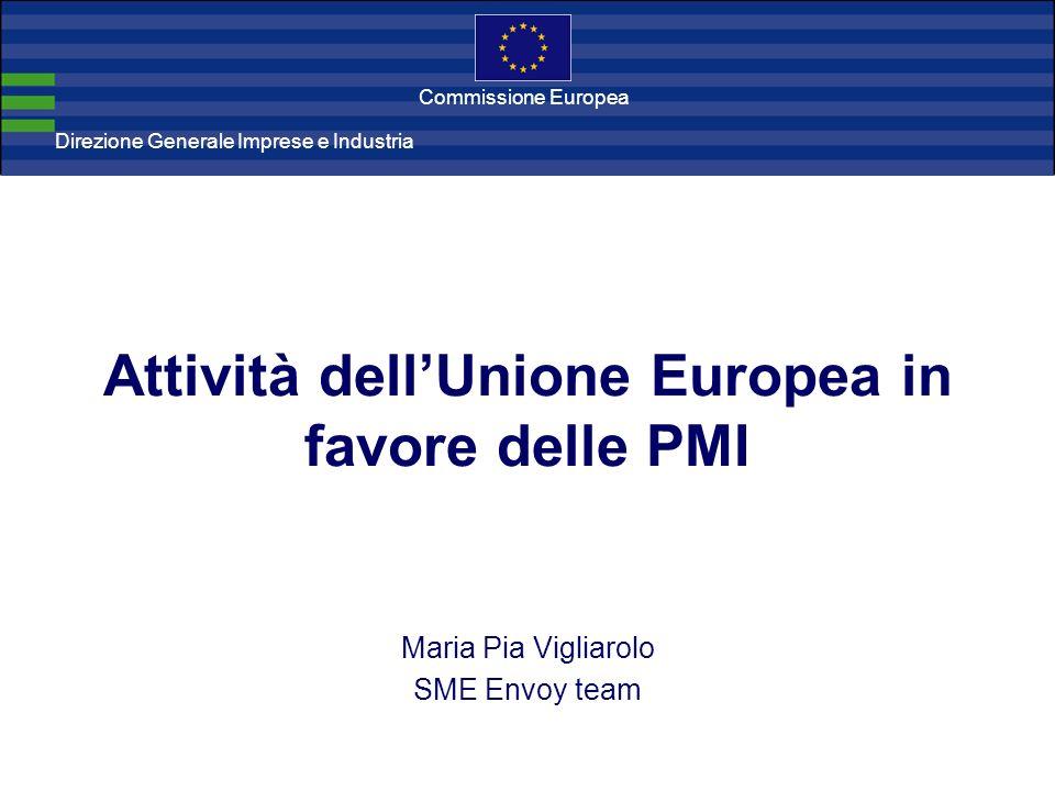 Direzione Generale Imprese Direzione Generale Imprese e Industria Commissione Europea Attività dellUnione Europea in favore delle PMI Maria Pia Vigliarolo SME Envoy team