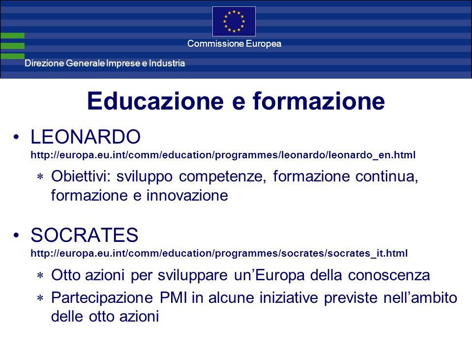 Direzione Generale Imprese Direzione Generale Imprese e Industria Commissione Europea Educazione e formazione LEONARDO http://europa.eu.int/comm/education/programmes/leonardo/leonardo_en.html Obiettivi: sviluppo competenze, formazione continua, formazione e innovazione SOCRATES http://europa.eu.int/comm/education/programmes/socrates/socrates_it.html Otto azioni per sviluppare unEuropa della conoscenza Partecipazione PMI in alcune iniziative previste nellambito delle otto azioni