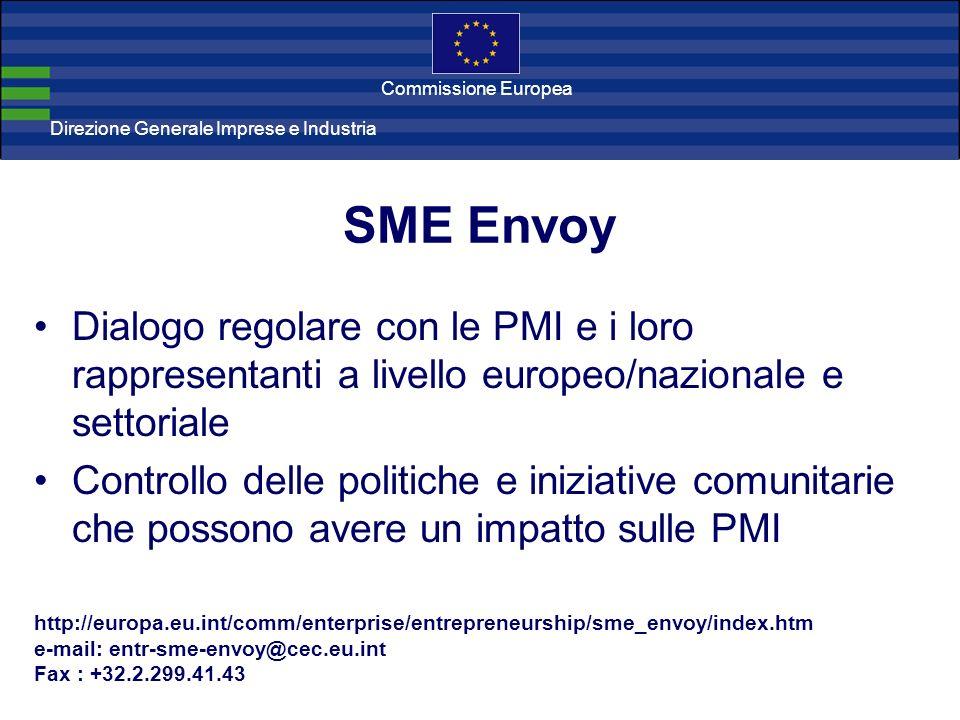 Direzione Generale Imprese Direzione Generale Imprese e Industria Commissione Europea SME Envoy Dialogo regolare con le PMI e i loro rappresentanti a livello europeo/nazionale e settoriale Controllo delle politiche e iniziative comunitarie che possono avere un impatto sulle PMI http://europa.eu.int/comm/enterprise/entrepreneurship/sme_envoy/index.htm e-mail: entr-sme-envoy@cec.eu.int Fax : +32.2.299.41.43