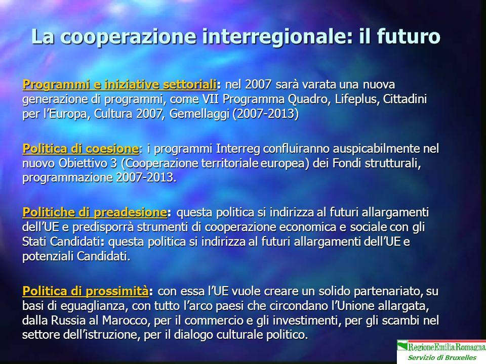 Servizio di Bruxelles La cooperazione interregionale: il futuro Programmi e iniziative settoriali: nel 2007 sarà varata una nuova generazione di programmi, come VII Programma Quadro, Lifeplus, Cittadini per lEuropa, Cultura 2007, Gemellaggi (2007-2013) Politica di coesione: i programmi Interreg confluiranno auspicabilmente nel nuovo Obiettivo 3 (Cooperazione territoriale europea) dei Fondi strutturali, programmazione 2007-2013.