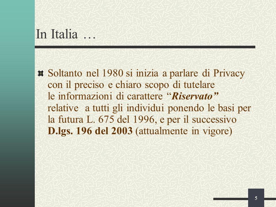 5 In Italia … Soltanto nel 1980 si inizia a parlare di Privacy con il preciso e chiaro scopo di tutelare le informazioni di carattere Riservato relative a tutti gli individui ponendo le basi per la futura L.