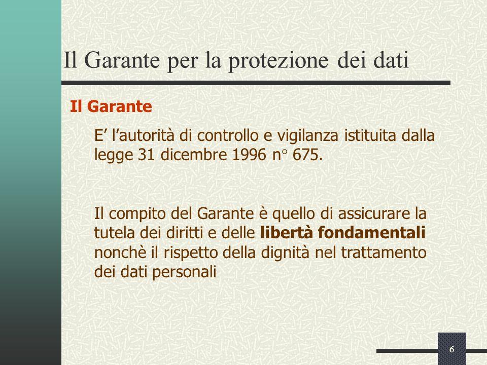 6 Il Garante per la protezione dei dati Il Garante E lautorità di controllo e vigilanza istituita dalla legge 31 dicembre 1996 n° 675.