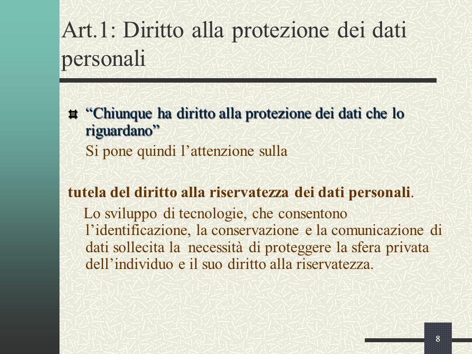 8 Art.1: Diritto alla protezione dei dati personali Chiunque ha diritto alla protezione dei dati che lo riguardano Si pone quindi lattenzione sulla tutela del diritto alla riservatezza dei dati personali.