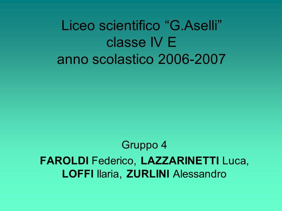 Gruppo 4 FAROLDI Federico, LAZZARINETTI Luca, LOFFI Ilaria, ZURLINI Alessandro Liceo scientifico G.Aselli classe IV E anno scolastico 2006-2007
