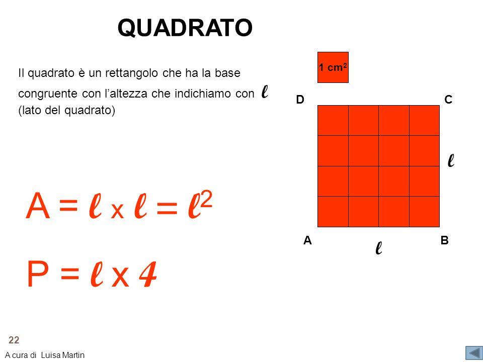 QUADRATO 1 cm 2 A C B D l l Il quadrato è un rettangolo che ha la base congruente con laltezza che indichiamo con l (lato del quadrato) A = l x l = l
