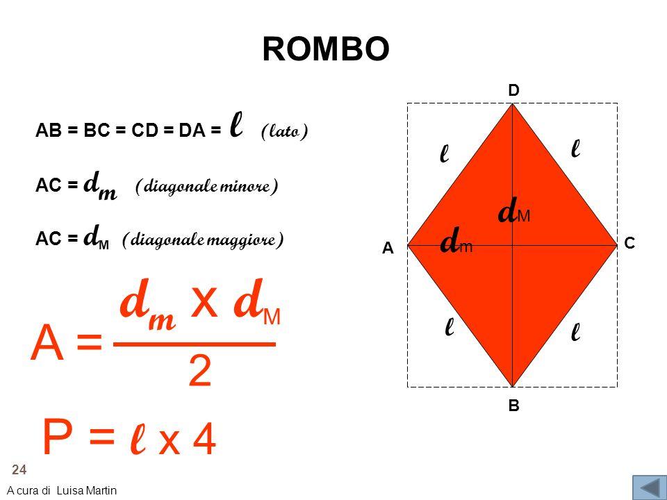 ROMBO A D C B AB = BC = CD = DA = l (lato) AC = d m (diagonale minore) AC = d M (diagonale maggiore) l l l l d m x d M 2 A = P = l x 4 dMdM dmdm 24 A