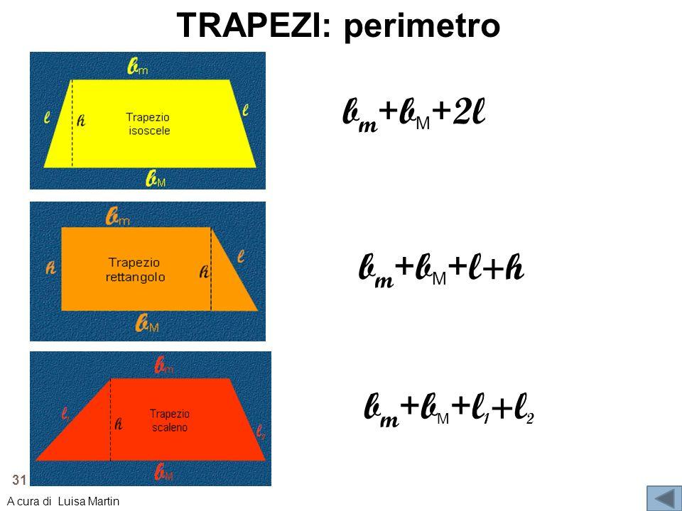 TRAPEZI: perimetro b m + b M + 2l b m + b M + l 1 +l 2 b m + b M + l+h 31 A cura di Luisa Martin