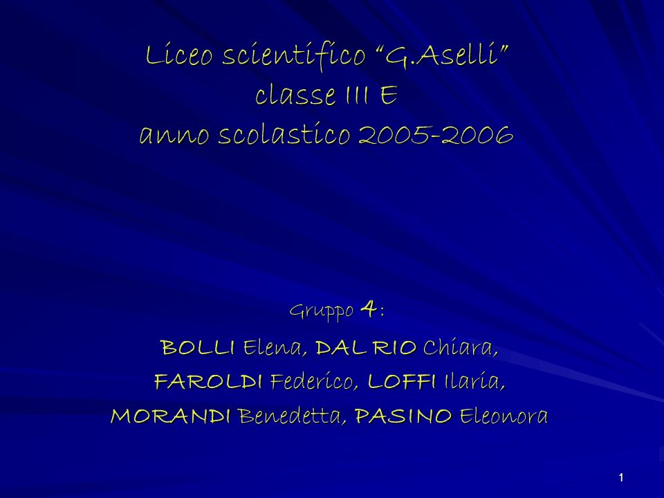 1 Liceo scientifico G.Aselli classe III E anno scolastico 2005-2006 BOLLI Elena, DAL RIO Chiara, FAROLDI Federico, LOFFI Ilaria, MORANDI Benedetta, PASINO Eleonora Gruppo 4 :
