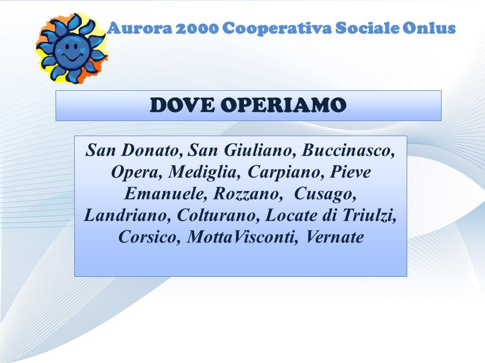 Aurora 2000 Cooperativa Sociale Onlus San Donato, San Giuliano, Buccinasco, Opera, Mediglia, Carpiano, Pieve Emanuele, Rozzano, Cusago, Landriano, Colturano, Locate di Triulzi, Corsico, MottaVisconti, Vernate DOVE OPERIAMO