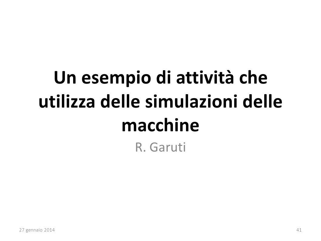 Un esempio di attività che utilizza delle simulazioni delle macchine R. Garuti 27 gennaio 201441