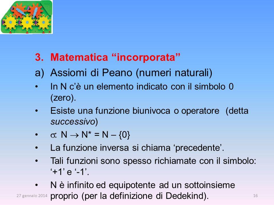 3.Matematica incorporata a)Assiomi di Peano (numeri naturali) In N cè un elemento indicato con il simbolo 0 (zero). Esiste una funzione biunivoca o op