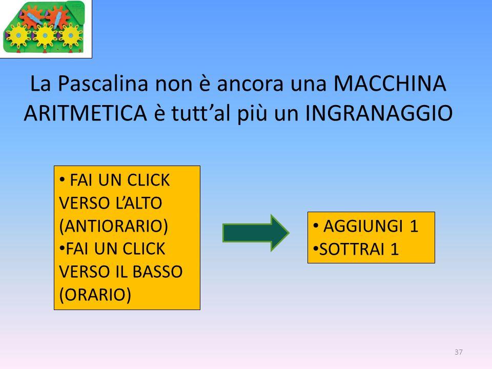 37 La Pascalina non è ancora una MACCHINA ARITMETICA è tuttal più un INGRANAGGIO FAI UN CLICK VERSO LALTO (ANTIORARIO) FAI UN CLICK VERSO IL BASSO (OR