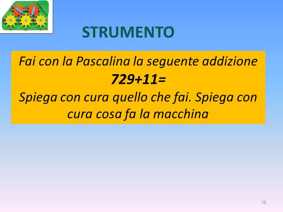 38 STRUMENTO Fai con la Pascalina la seguente addizione 729+11= Spiega con cura quello che fai. Spiega con cura cosa fa la macchina
