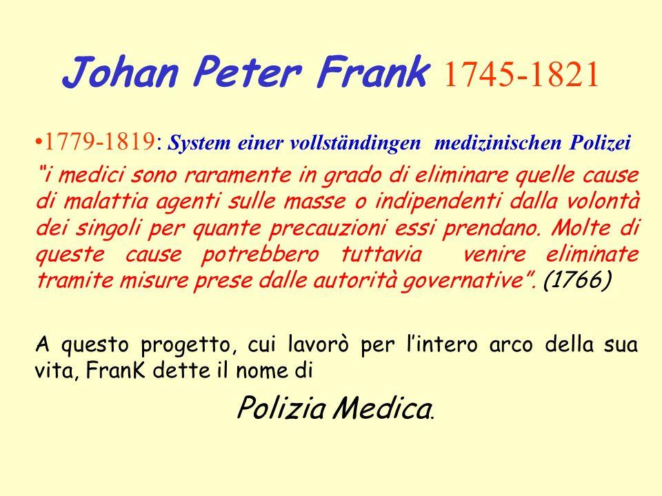 Johan Peter Frank 1745-1821 1779-1819: System einer vollständingen medizinischen Polizei i medici sono raramente in grado di eliminare quelle cause di