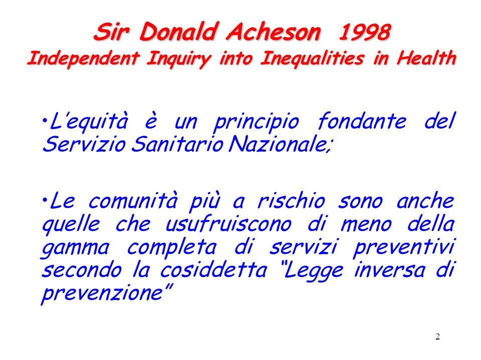 2 Sir Donald Acheson 1998 Independent Inquiry into Inequalities in Health Lequità è un principio fondante del Servizio Sanitario Nazionale; Le comunità più a rischio sono anche quelle che usufruiscono di meno della gamma completa di servizi preventivi secondo la cosiddetta Legge inversa di prevenzione