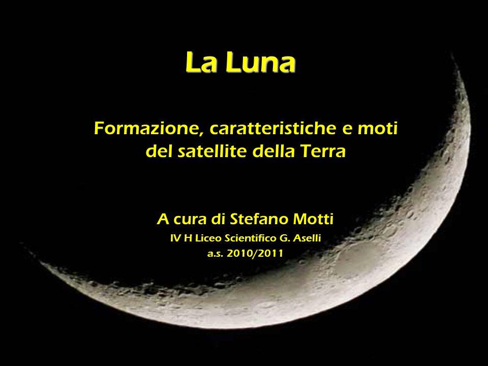 La Luna Formazione, caratteristiche e moti del satellite della Terra A cura di Stefano Motti IV H Liceo Scientifico G. Aselli a.s. 2010/2011
