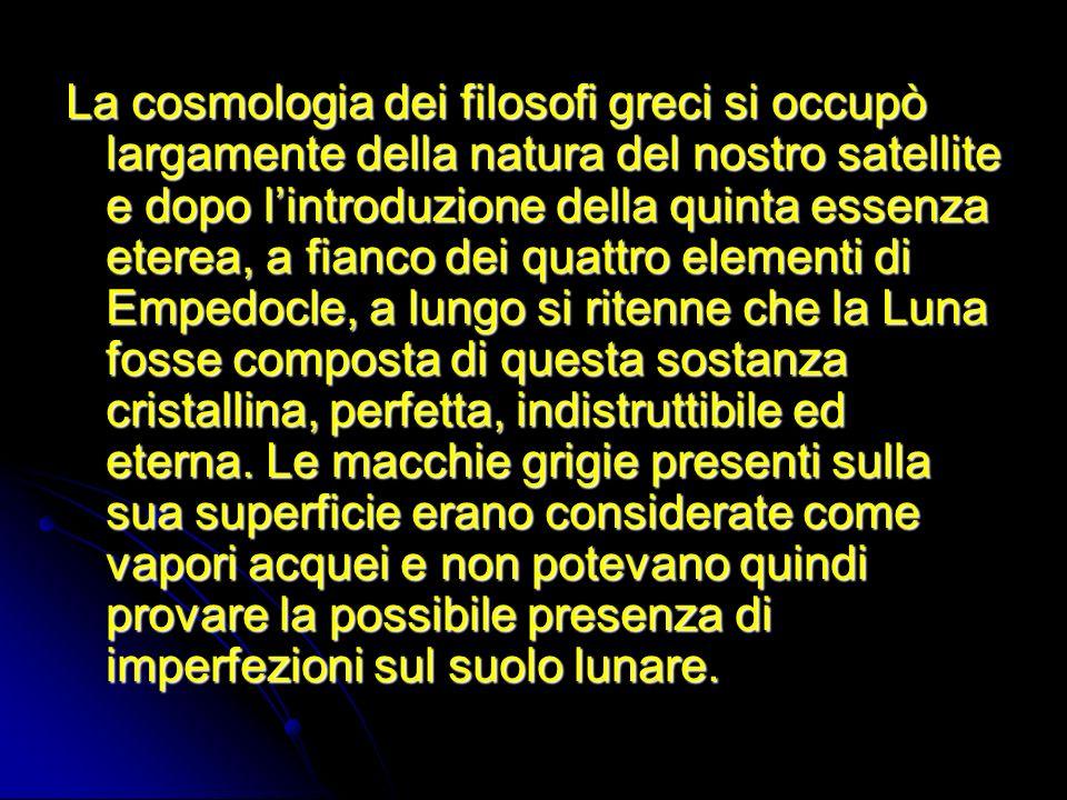 La cosmologia dei filosofi greci si occupò largamente della natura del nostro satellite e dopo lintroduzione della quinta essenza eterea, a fianco dei
