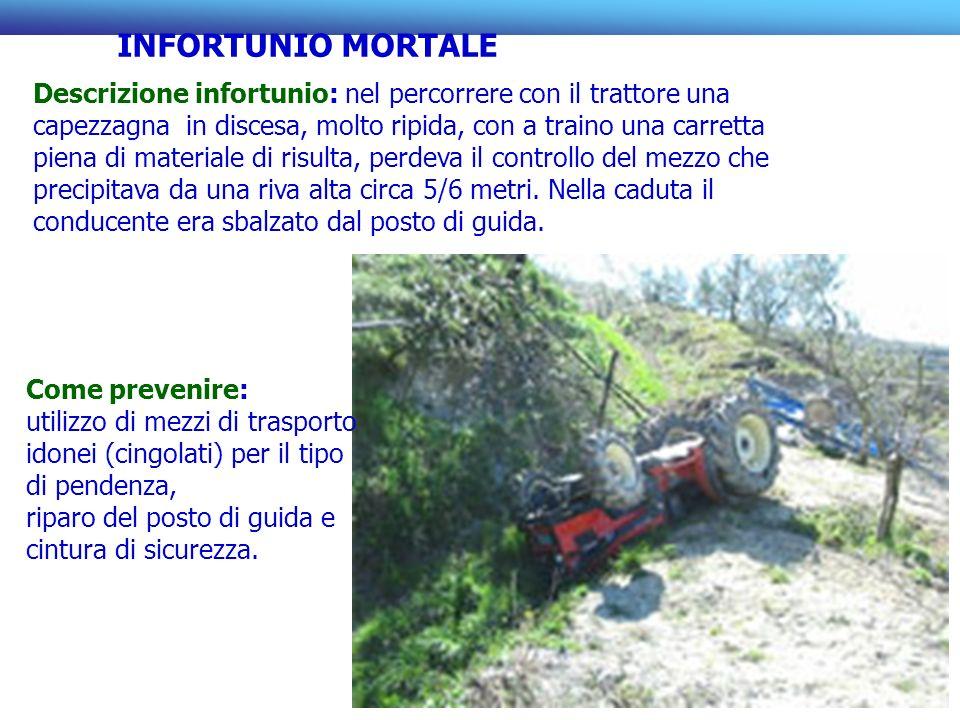 Descrizione infortunio: nel percorrere con il trattore una capezzagna in discesa, molto ripida, con a traino una carretta piena di materiale di risult
