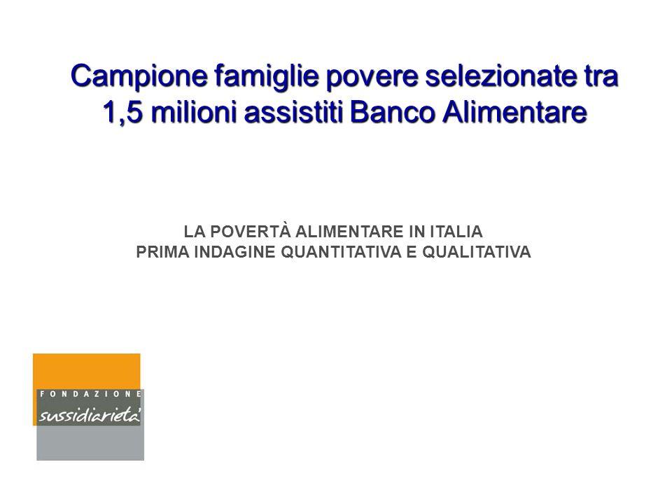 Campione famiglie povere selezionate tra 1,5 milioni assistiti Banco Alimentare LA POVERTÀ ALIMENTARE IN ITALIA PRIMA INDAGINE QUANTITATIVA E QUALITAT