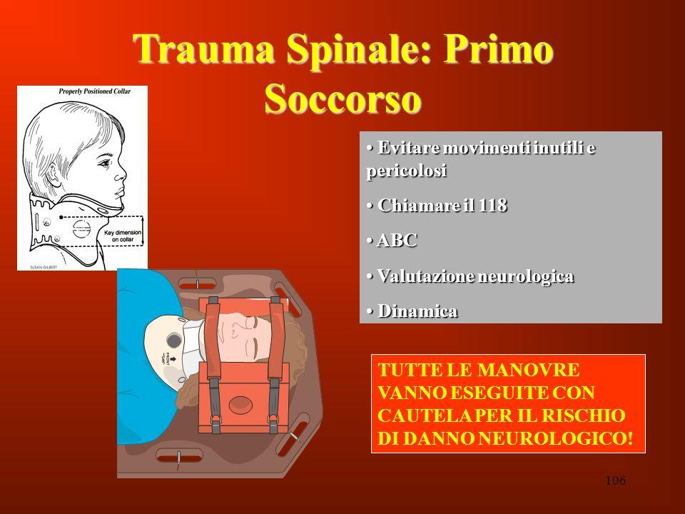 106 Trauma Spinale: Primo Soccorso Evitare movimenti inutili e pericolosi Evitare movimenti inutili e pericolosi Chiamare il 118 Chiamare il 118 ABC A