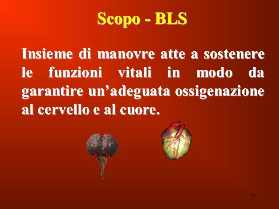 50 Scopo - BLS Insieme di manovre atte a sostenere le funzioni vitali in modo da garantire unadeguata ossigenazione al cervello e al cuore.
