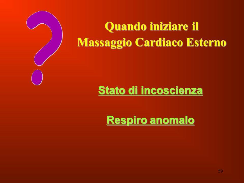 59 Quando iniziare il Massaggio Cardiaco Esterno Stato di incoscienza Respiro anomalo