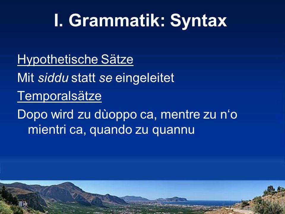 I. Grammatik: Syntax Hypothetische Sätze Mit siddu statt se eingeleitet Temporalsätze Dopo wird zu dùoppo ca, mentre zu no mientri ca, quando zu quann