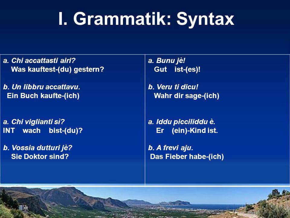 I. Grammatik: Syntax a. Chi accattasti airi? Was kauftest-(du) gestern? b. Un libbru accattavu. Ein Buch kaufte-(ich) a. Chi viglianti sì? INT wach bi
