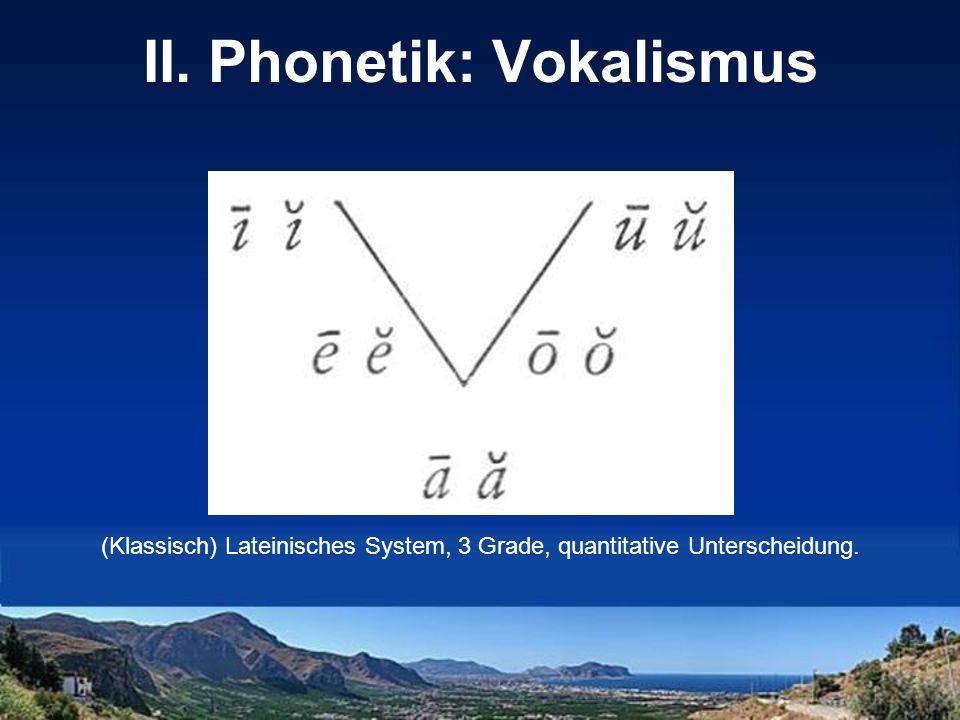 II. Phonetik: Vokalismus (Klassisch) Lateinisches System, 3 Grade, quantitative Unterscheidung.