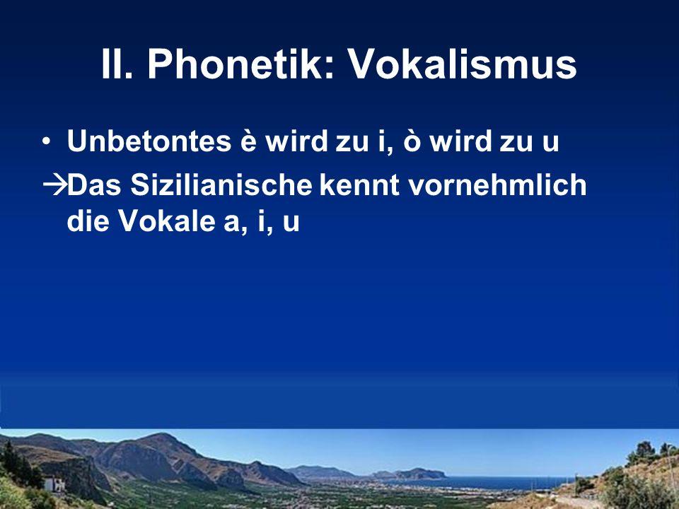 II. Phonetik: Vokalismus Unbetontes è wird zu i, ò wird zu u Das Sizilianische kennt vornehmlich die Vokale a, i, u