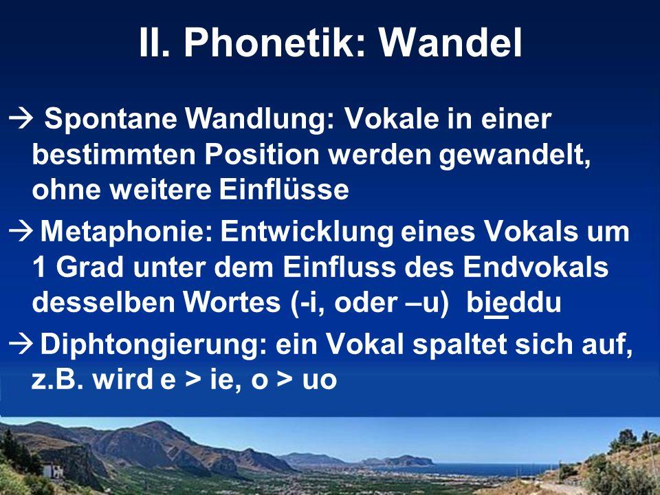 II. Phonetik: Wandel Spontane Wandlung: Vokale in einer bestimmten Position werden gewandelt, ohne weitere Einflüsse Metaphonie: Entwicklung eines Vok