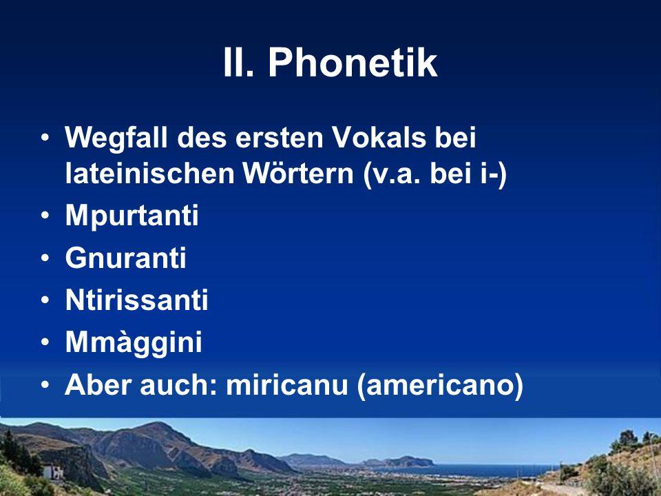 II. Phonetik Wegfall des ersten Vokals bei lateinischen Wörtern (v.a. bei i-) Mpurtanti Gnuranti Ntirissanti Mmàggini Aber auch: miricanu (americano)