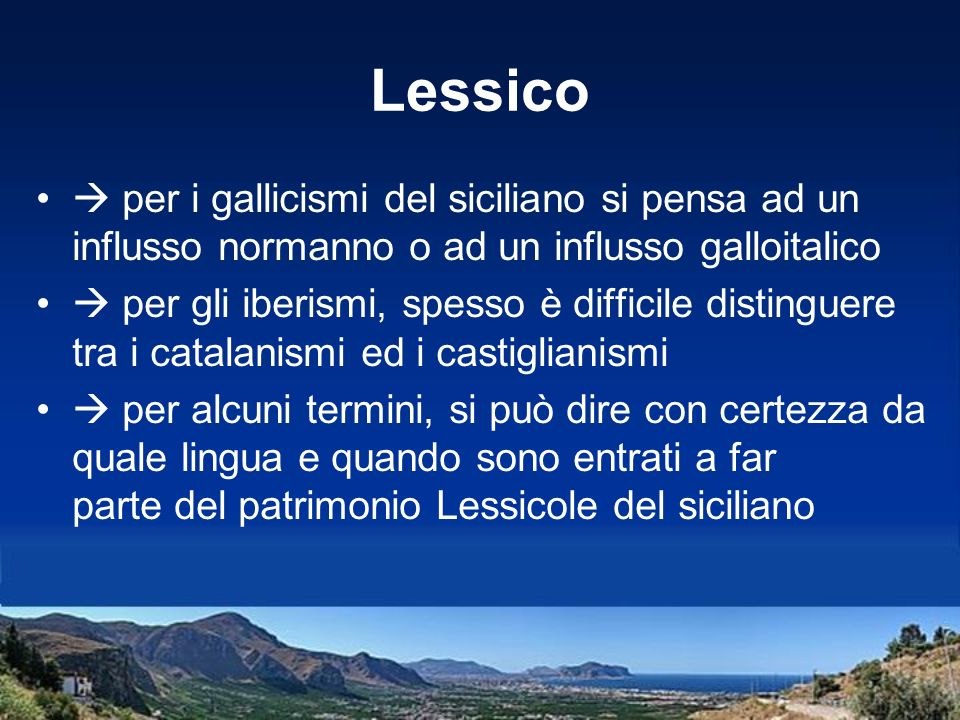 Lessico per i gallicismi del siciliano si pensa ad un influsso normanno o ad un influsso galloitalico per gli iberismi, spesso è difficile distinguere