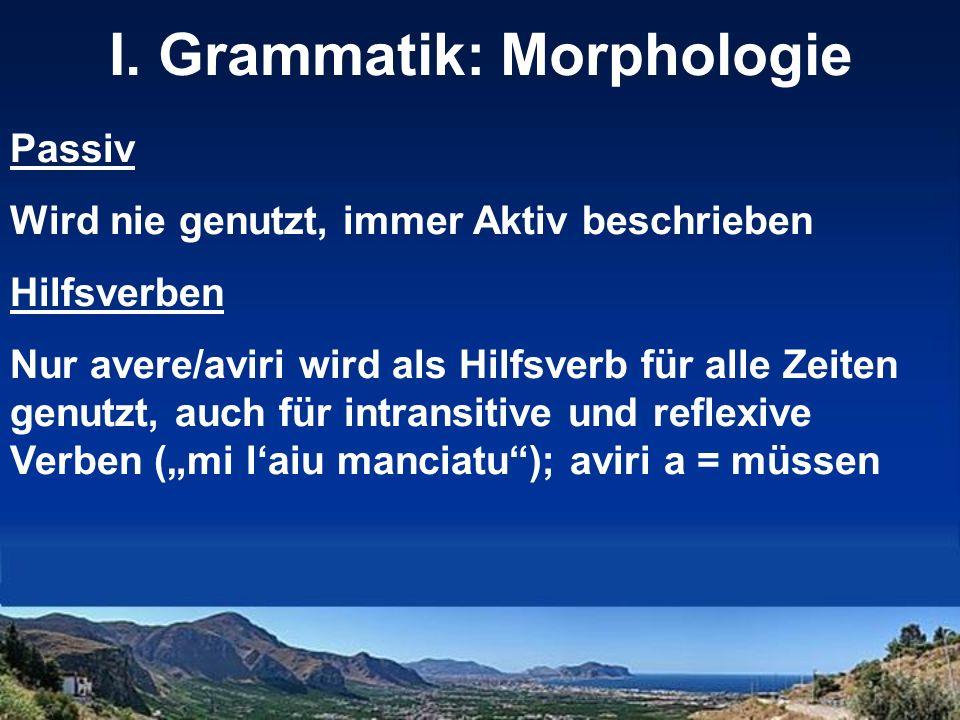 I. Grammatik: Morphologie Passiv Wird nie genutzt, immer Aktiv beschrieben Hilfsverben Nur avere/aviri wird als Hilfsverb für alle Zeiten genutzt, auc