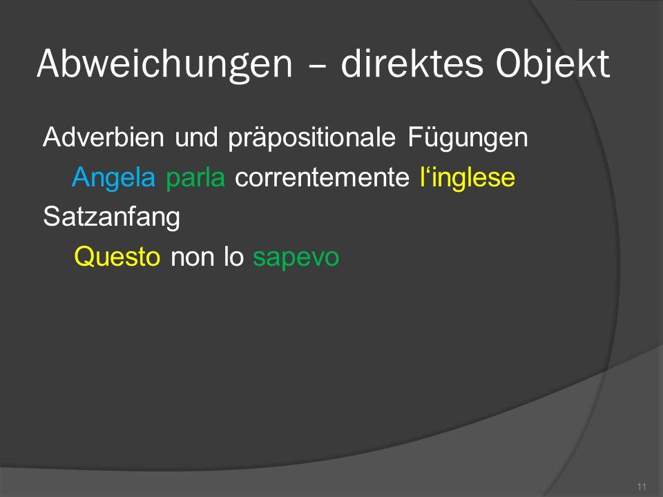 Abweichungen – direktes Objekt Adverbien und präpositionale Fügungen Angela parla correntemente linglese Satzanfang Questo non lo sapevo 11
