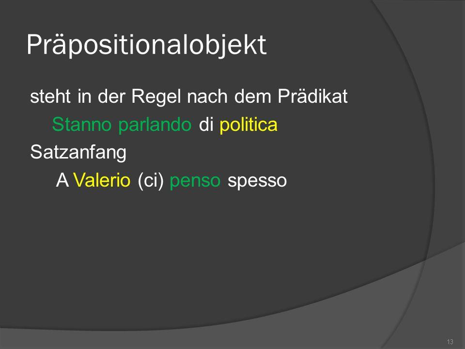 Präpositionalobjekt steht in der Regel nach dem Prädikat Stanno parlando di politica Satzanfang A Valerio (ci) penso spesso 13