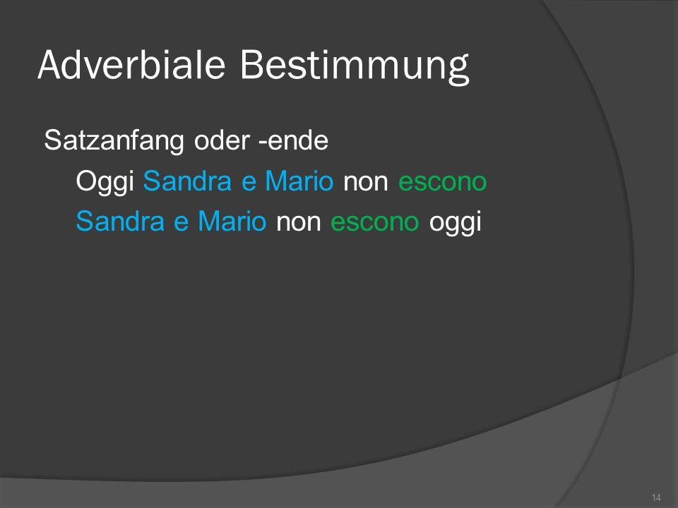 Adverbiale Bestimmung Satzanfang oder -ende Oggi Sandra e Mario non escono Sandra e Mario non escono oggi 14