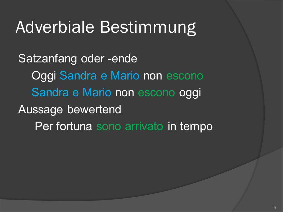 Adverbiale Bestimmung Satzanfang oder -ende Oggi Sandra e Mario non escono Sandra e Mario non escono oggi Aussage bewertend Per fortuna sono arrivato in tempo 15