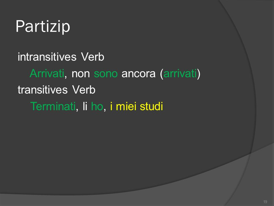 Partizip intransitives Verb Arrivati, non sono ancora (arrivati) transitives Verb Terminati, li ho, i miei studi 19