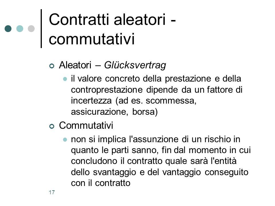 17 Contratti aleatori - commutativi Aleatori – Glücksvertrag il valore concreto della prestazione e della controprestazione dipende da un fattore di i