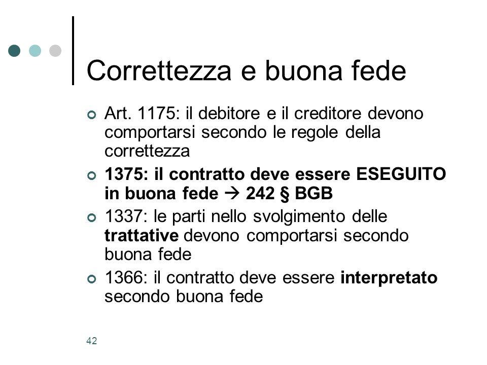 42 Correttezza e buona fede Art. 1175: il debitore e il creditore devono comportarsi secondo le regole della correttezza 1375: il contratto deve esser
