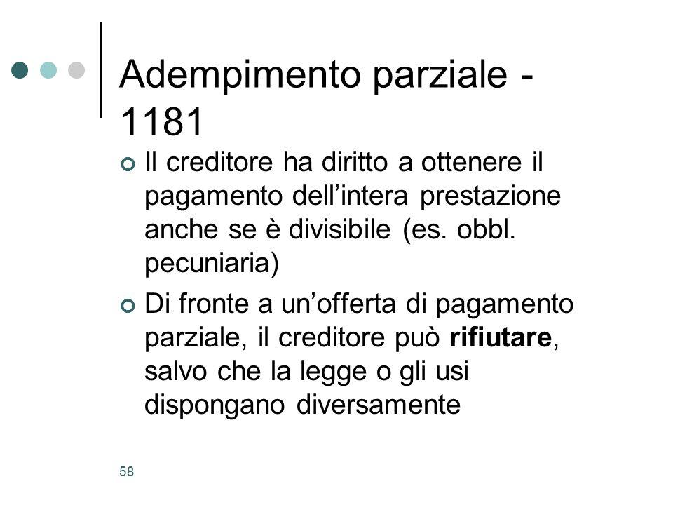 58 Adempimento parziale - 1181 Il creditore ha diritto a ottenere il pagamento dellintera prestazione anche se è divisibile (es. obbl. pecuniaria) Di